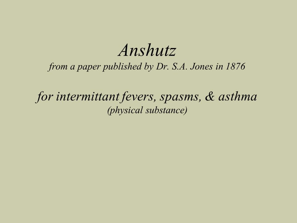 Anshutz from a paper published by Dr. S.A. Jones in 1876 for intermittant fevers, spasms, & asthma (physical substance)