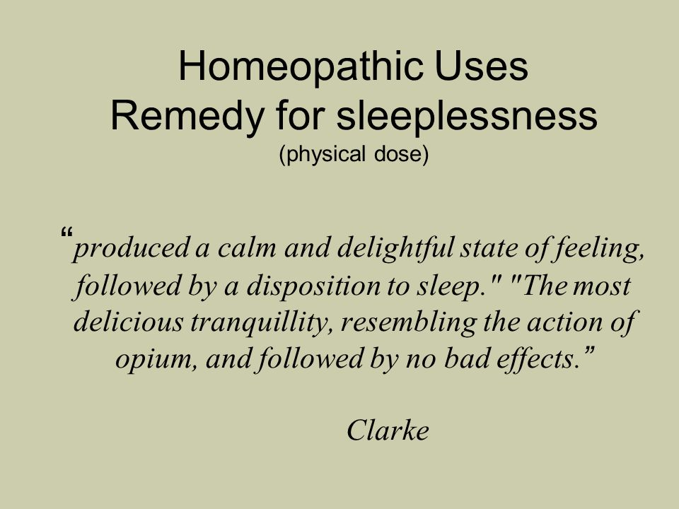 Homeopathic Uses Remedy for sleeplessness (physical dose) produced a calm and delightful state of feeling, followed by a disposition to sleep.