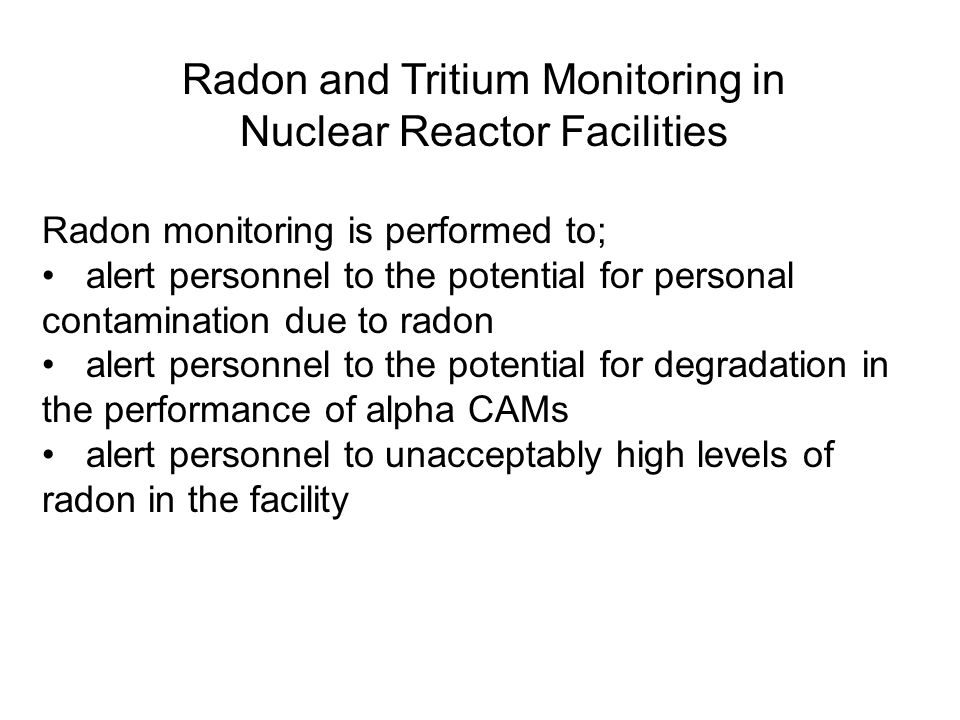 Radon and Tritium Monitoring in Nuclear Reactor Facilities Radon monitoring is performed to; alert personnel to the potential for personal contamination due to radon alert personnel to the potential for degradation in the performance of alpha CAMs alert personnel to unacceptably high levels of radon in the facility