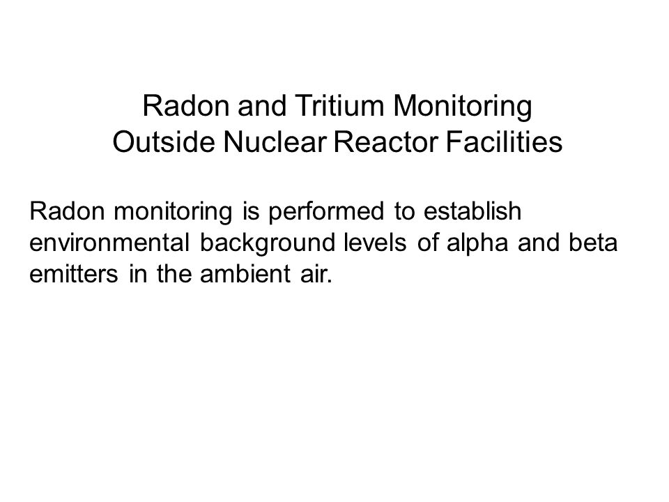 Radon and Tritium Monitoring Outside Nuclear Reactor Facilities Radon monitoring is performed to establish environmental background levels of alpha and beta emitters in the ambient air.