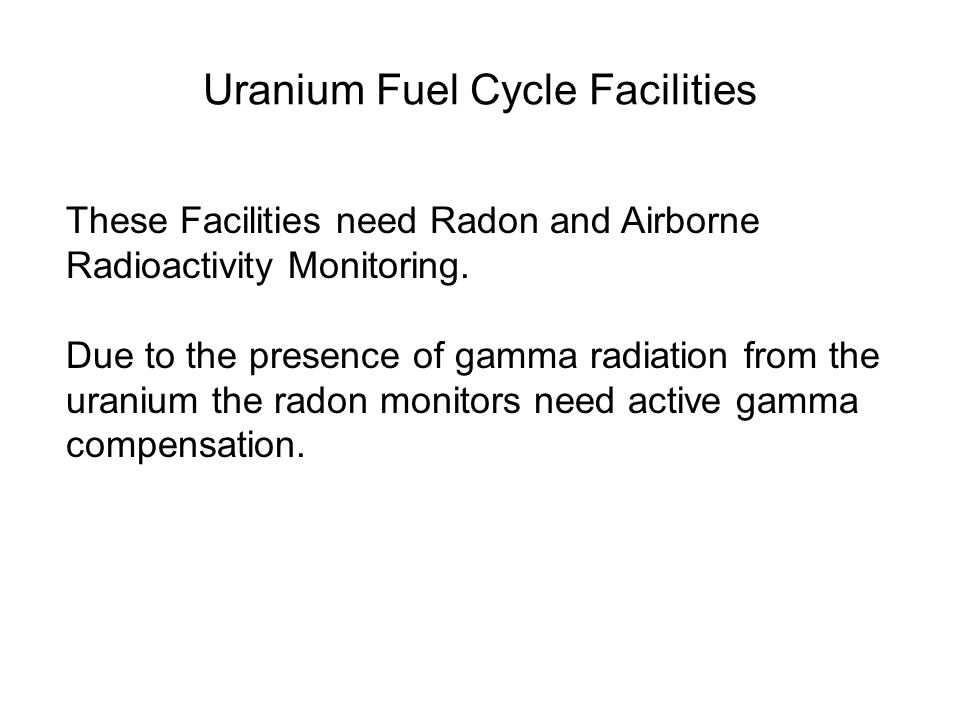 Uranium Fuel Cycle Facilities These Facilities need Radon and Airborne Radioactivity Monitoring. Due to the presence of gamma radiation from the urani