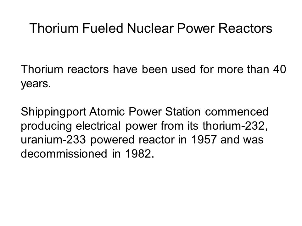 Thorium Fueled Nuclear Power Reactors Thorium reactors have been used for more than 40 years. Shippingport Atomic Power Station commenced producing el