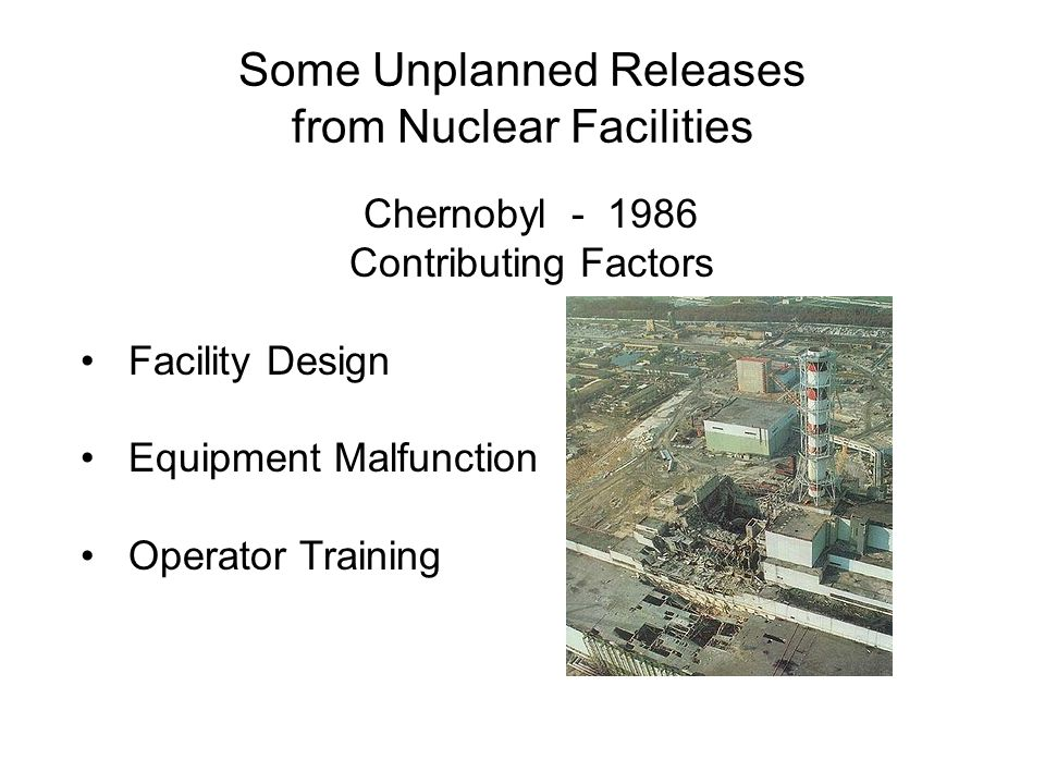 Some Unplanned Releases from Nuclear Facilities Chernobyl - 1986 Contributing Factors Facility Design Equipment Malfunction Operator Training