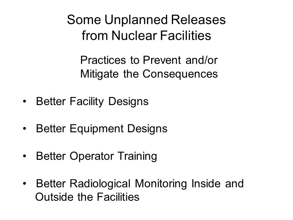 Some Unplanned Releases from Nuclear Facilities Practices to Prevent and/or Mitigate the Consequences Better Facility Designs Better Equipment Designs Better Operator Training Better Radiological Monitoring Inside and Outside the Facilities