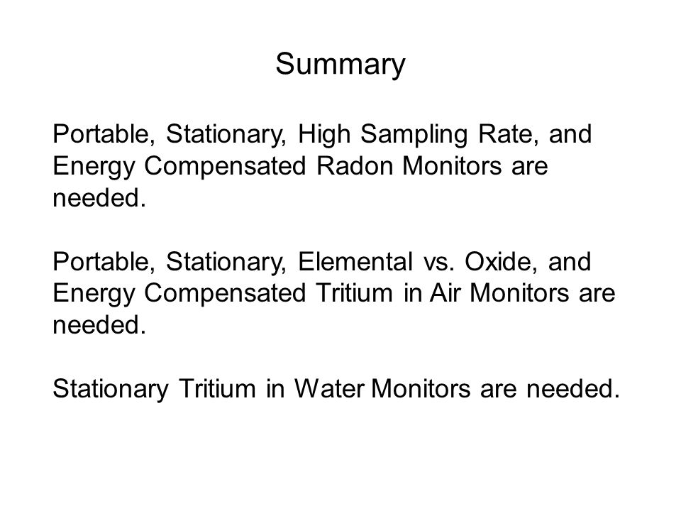 Summary Portable, Stationary, High Sampling Rate, and Energy Compensated Radon Monitors are needed. Portable, Stationary, Elemental vs. Oxide, and Ene