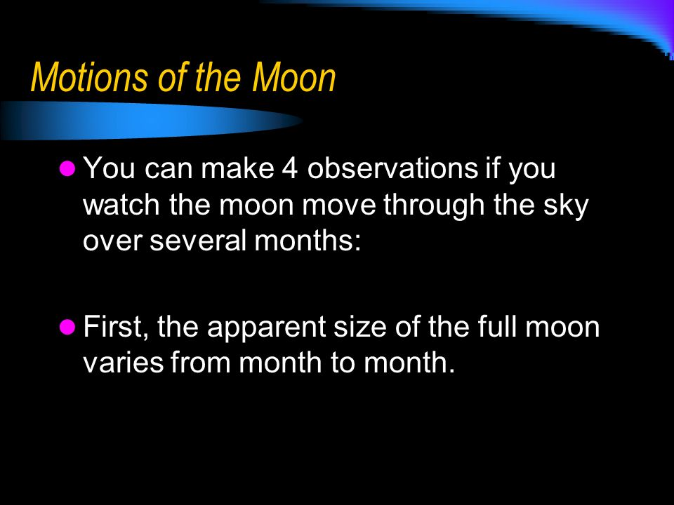 Motions of the Moon You can make 4 observations if you watch the moon move through the sky over several months: First, the apparent size of the full m
