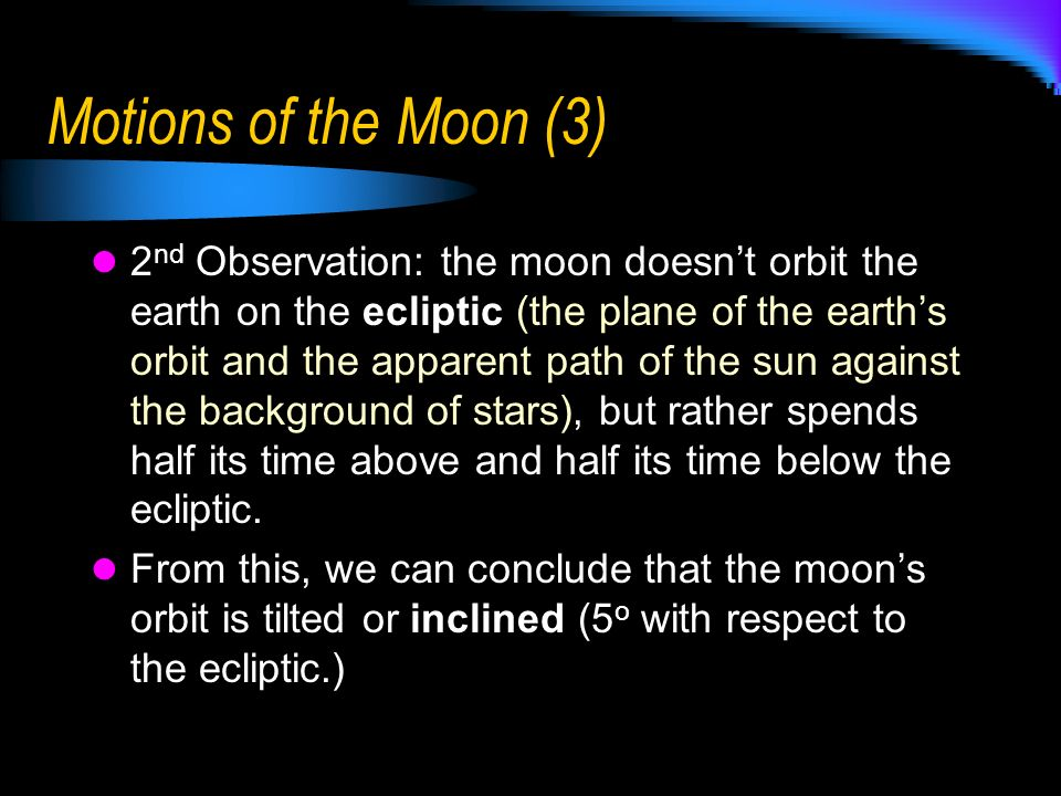 Motions of the Moon (3) 2 nd Observation: the moon doesnt orbit the earth on the ecliptic (the plane of the earths orbit and the apparent path of the