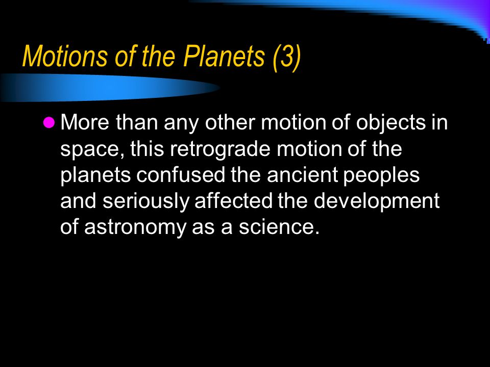 Motions of the Planets (3) More than any other motion of objects in space, this retrograde motion of the planets confused the ancient peoples and seri