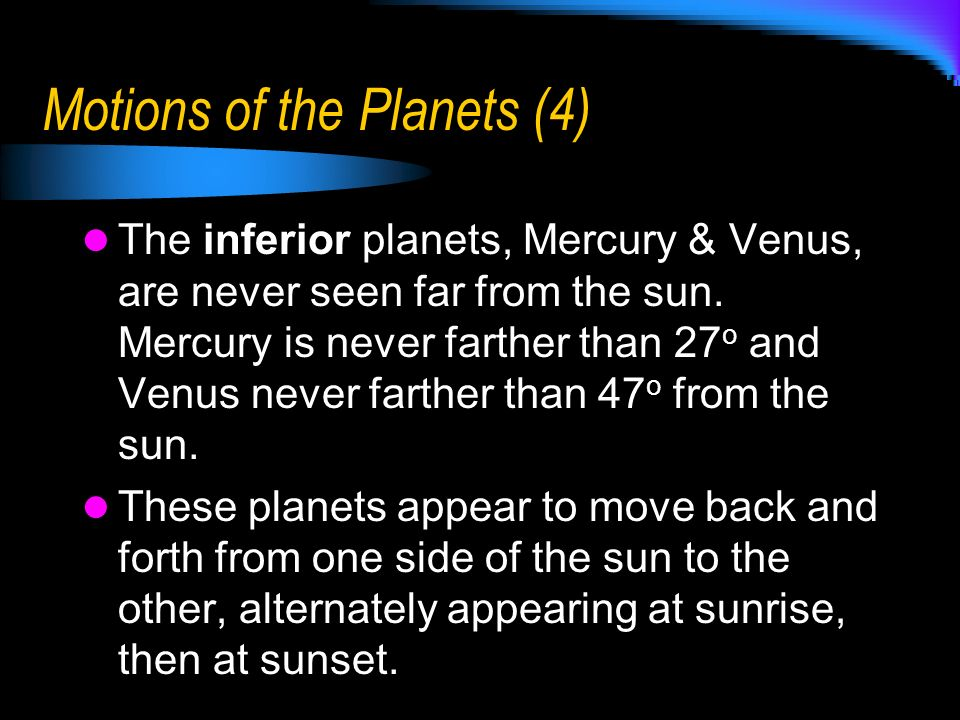 Motions of the Planets (4) The inferior planets, Mercury & Venus, are never seen far from the sun. Mercury is never farther than 27 o and Venus never