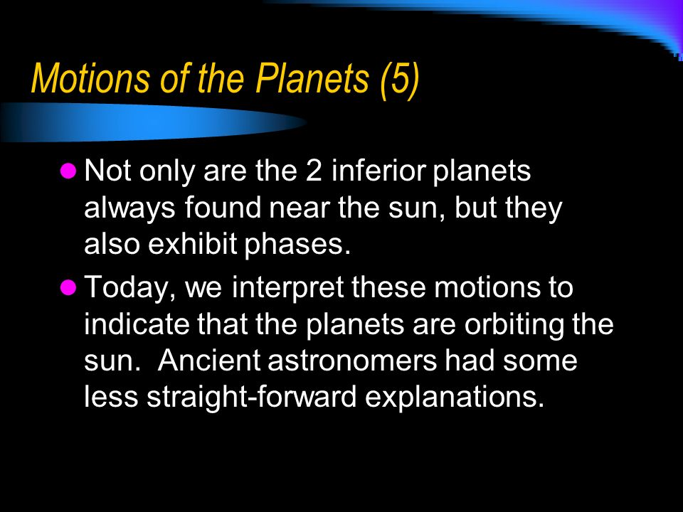 Motions of the Planets (5) Not only are the 2 inferior planets always found near the sun, but they also exhibit phases. Today, we interpret these moti
