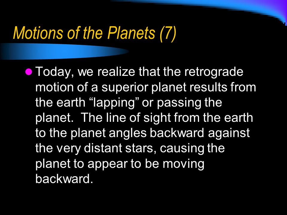 Motions of the Planets (7) Today, we realize that the retrograde motion of a superior planet results from the earth lapping or passing the planet. The