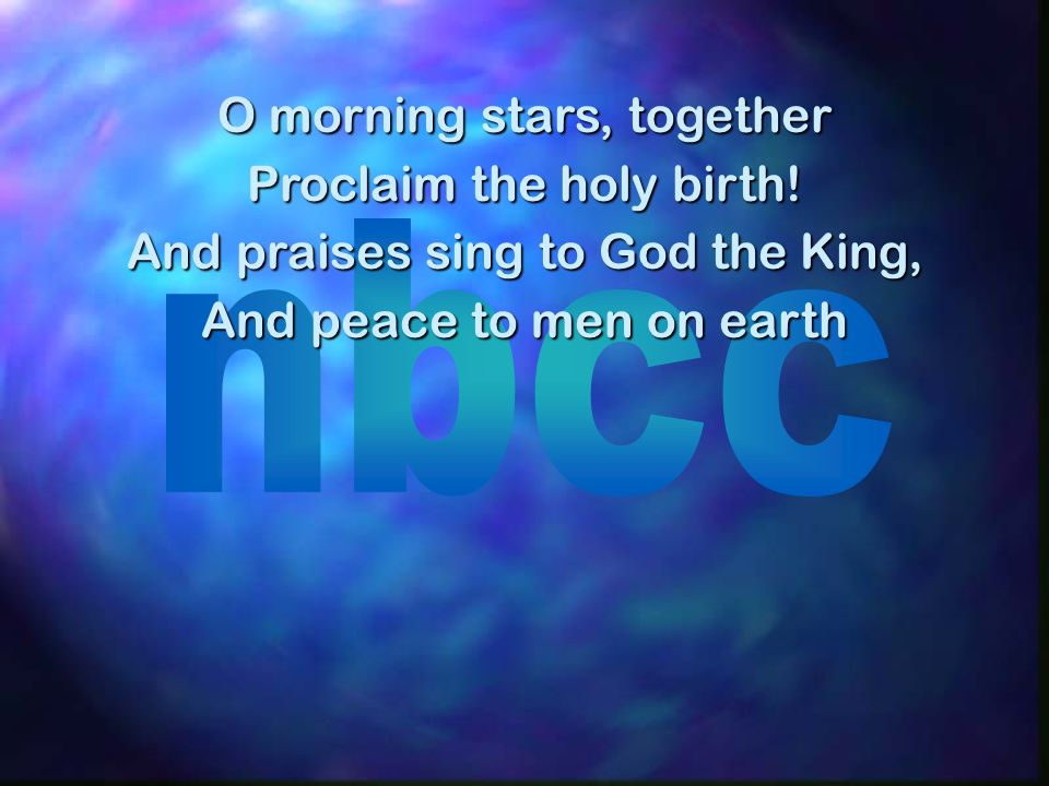 O morning stars, together Proclaim the holy birth! And praises sing to God the King, And peace to men on earth