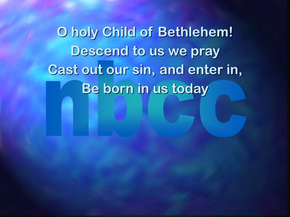 O holy Child of Bethlehem! Descend to us we pray Cast out our sin, and enter in, Be born in us today