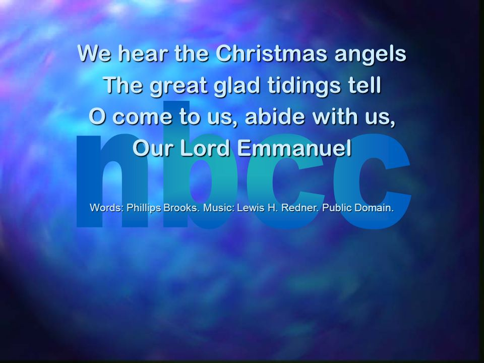 We hear the Christmas angels The great glad tidings tell O come to us, abide with us, Our Lord Emmanuel Words: Phillips Brooks.