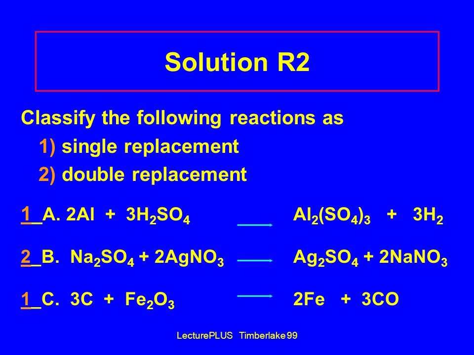 LecturePLUS Timberlake 99 Solution R2 Classify the following reactions as 1) single replacement 2) double replacement 1_ A. 2Al + 3H 2 SO 4 Al 2 (SO 4