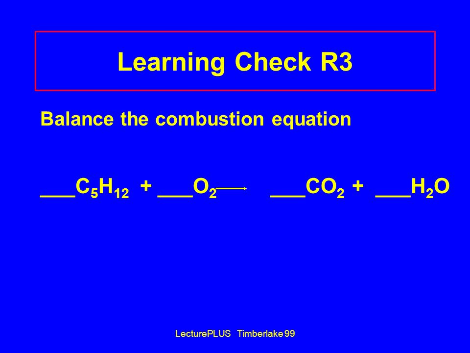 LecturePLUS Timberlake 99 Learning Check R3 Balance the combustion equation ___C 5 H 12 + ___O 2 ___CO 2 + ___H 2 O
