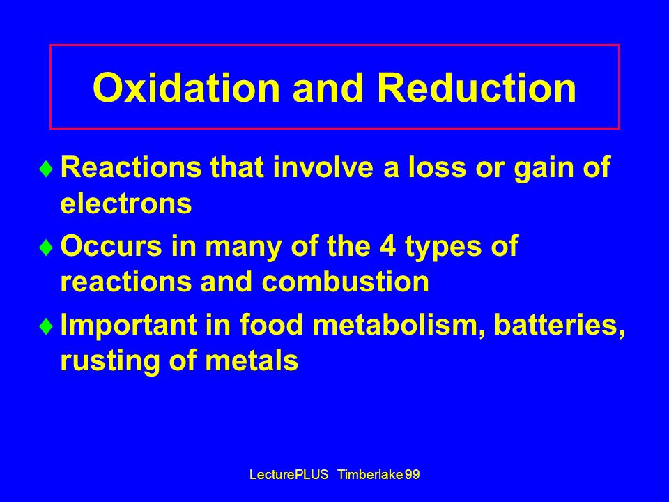 LecturePLUS Timberlake 99 Oxidation and Reduction Reactions that involve a loss or gain of electrons Occurs in many of the 4 types of reactions and co
