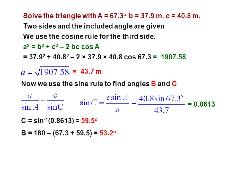 Solve the triangle with A = 67.3 o, b = 37.9 m, c = 40.8 m. Two sides and the included angle are given We use the cosine rule for the third side. a 2
