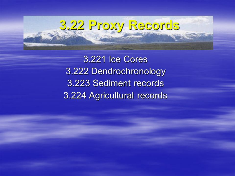 3.22 Proxy Records 3.221 Ice Cores 3.222 Dendrochronology 3.223 Sediment records 3.224 Agricultural records