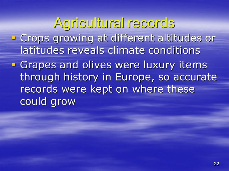 22 Agricultural records Crops growing at different altitudes or latitudes reveals climate conditions Crops growing at different altitudes or latitudes reveals climate conditions Grapes and olives were luxury items through history in Europe, so accurate records were kept on where these could grow Grapes and olives were luxury items through history in Europe, so accurate records were kept on where these could grow