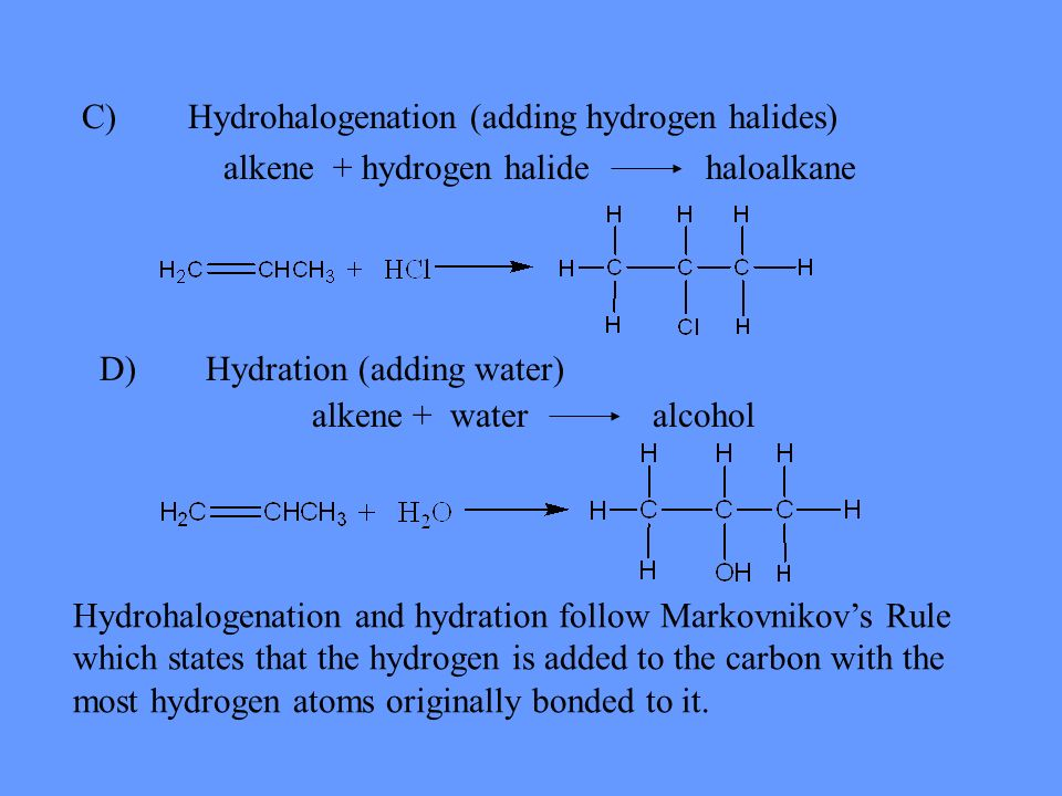 C)Hydrohalogenation (adding hydrogen halides) alkene + hydrogen halide haloalkane Hydrohalogenation and hydration follow Markovnikovs Rule which state