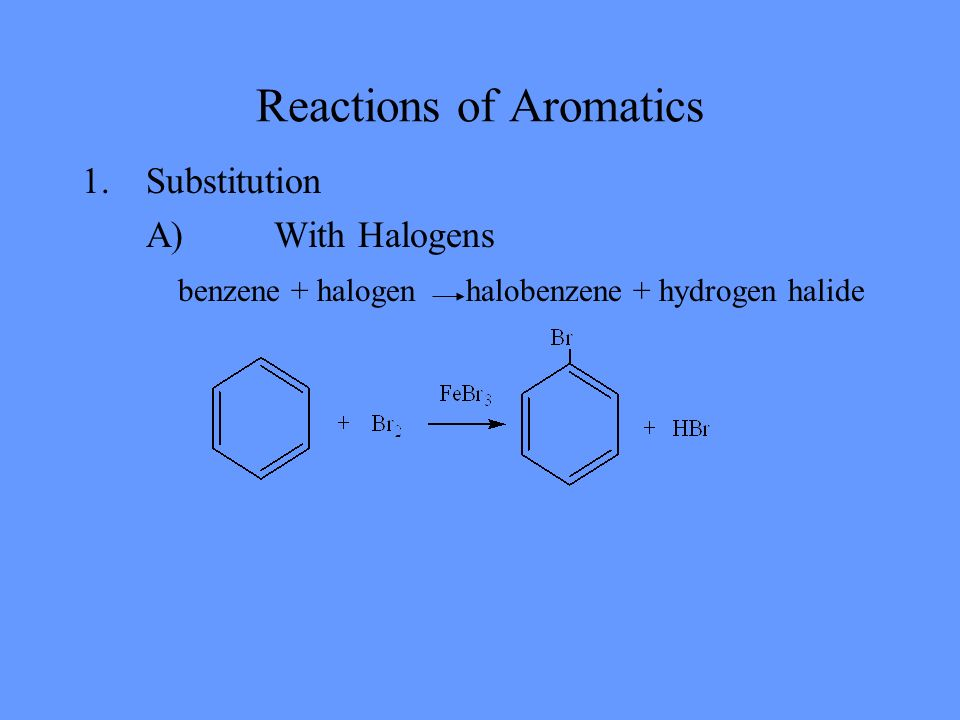 Reactions of Aromatics 1.Substitution A)With Halogens benzene + halogen halobenzene + hydrogen halide