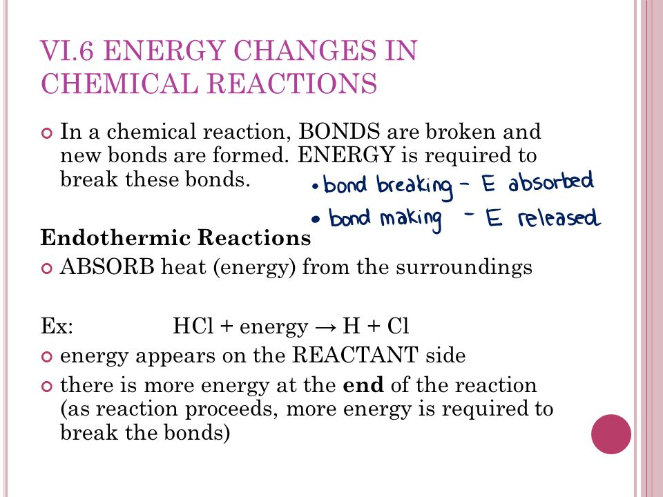 VI.6 ENERGY CHANGES IN CHEMICAL REACTIONS In a chemical reaction, BONDS are broken and new bonds are formed.