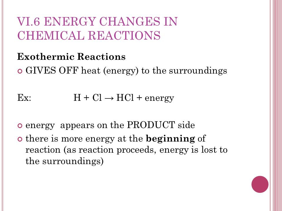 VI.6 ENERGY CHANGES IN CHEMICAL REACTIONS Exothermic Reactions GIVES OFF heat (energy) to the surroundings Ex: H + Cl HCl + energy energy appears on the PRODUCT side there is more energy at the beginning of reaction (as reaction proceeds, energy is lost to the surroundings)