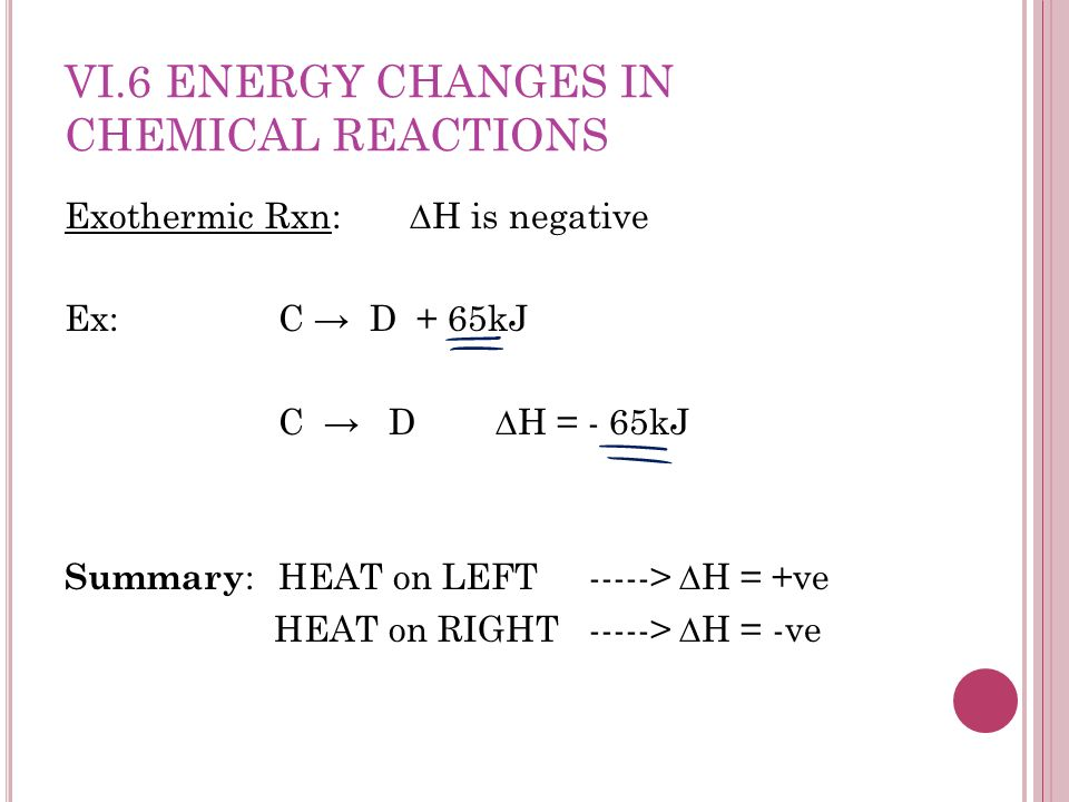 VI.6 ENERGY CHANGES IN CHEMICAL REACTIONS Exothermic Rxn: H is negative Ex: C D + 65kJ C D H = - 65kJ Summary : HEAT on LEFT -----> H = +ve HEAT on RIGHT -----> H = -ve
