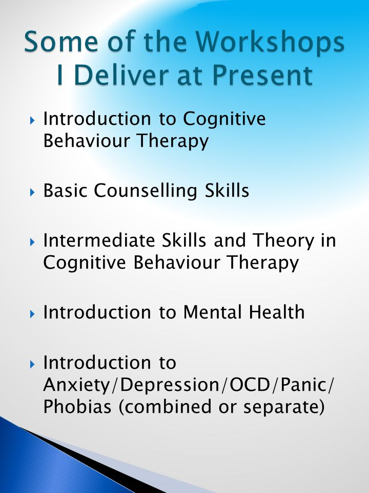 Introduction to Cognitive Behaviour Therapy Basic Counselling Skills Intermediate Skills and Theory in Cognitive Behaviour Therapy Introduction to Mental Health Introduction to Anxiety/Depression/OCD/Panic/ Phobias (combined or separate)