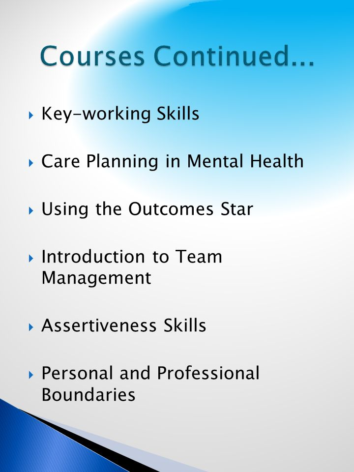 Key-working Skills Care Planning in Mental Health Using the Outcomes Star Introduction to Team Management Assertiveness Skills Personal and Professional Boundaries