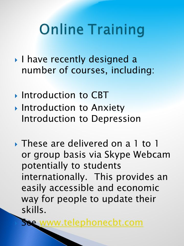 I have recently designed a number of courses, including: Introduction to CBT Introduction to Anxiety Introduction to Depression These are delivered on a 1 to 1 or group basis via Skype Webcam potentially to students internationally.