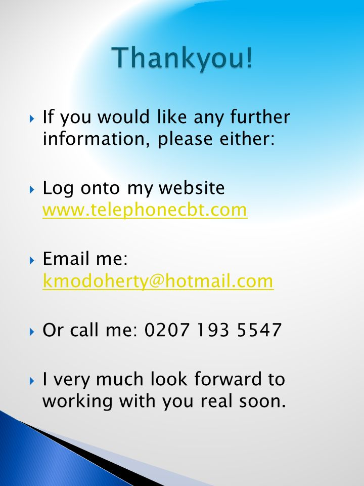 If you would like any further information, please either: Log onto my website www.telephonecbt.com www.telephonecbt.com Email me: kmodoherty@hotmail.com kmodoherty@hotmail.com Or call me: 0207 193 5547 I very much look forward to working with you real soon.