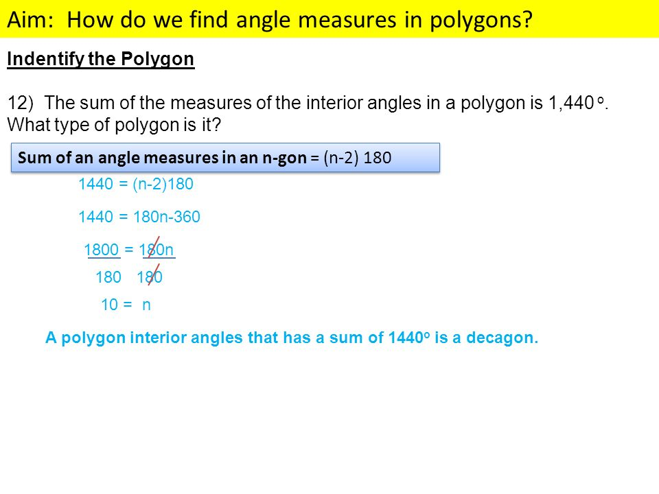 Aim: How do we find angle measures in polygons? Indentify the Polygon 12) The sum of the measures of the interior angles in a polygon is 1,440 o. What