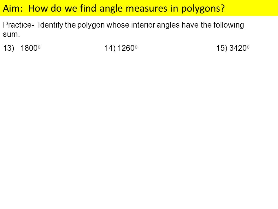 Aim: How do we find angle measures in polygons? Practice- Identify the polygon whose interior angles have the following sum. 13) 1800 o 14) 1260 o 15)