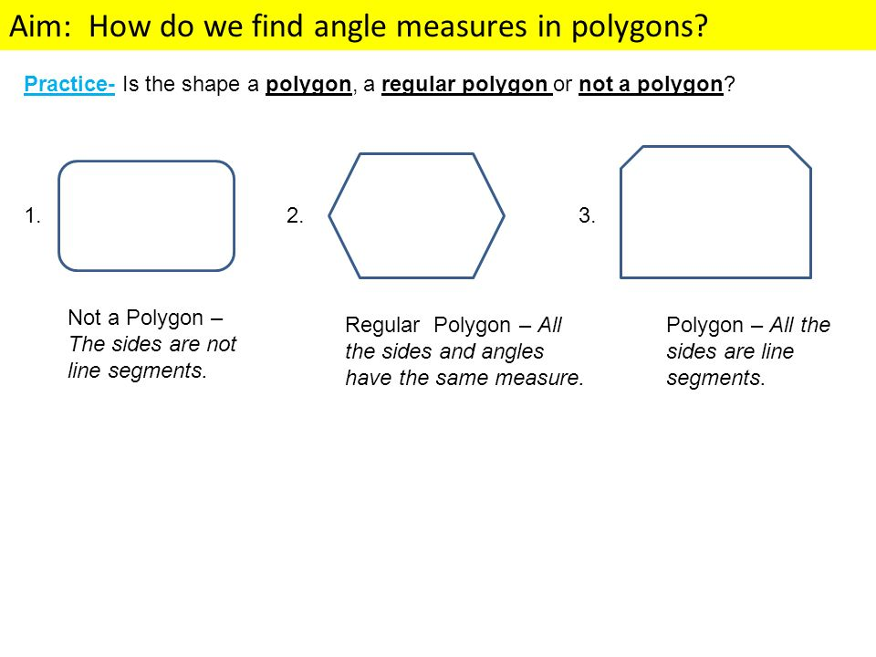 Aim: How do we find angle measures in polygons? Practice- Is the shape a polygon, a regular polygon or not a polygon? 1. Not a Polygon – The sides are