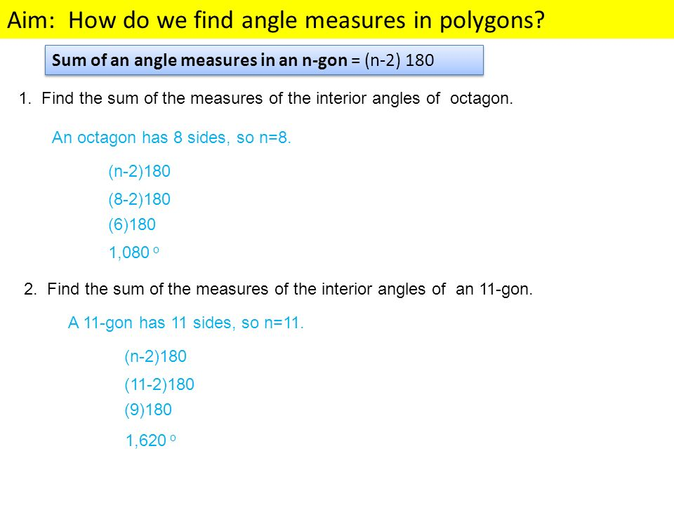Aim: How do we find angle measures in polygons? 1. Find the sum of the measures of the interior angles of octagon. An octagon has 8 sides, so n=8. (n-