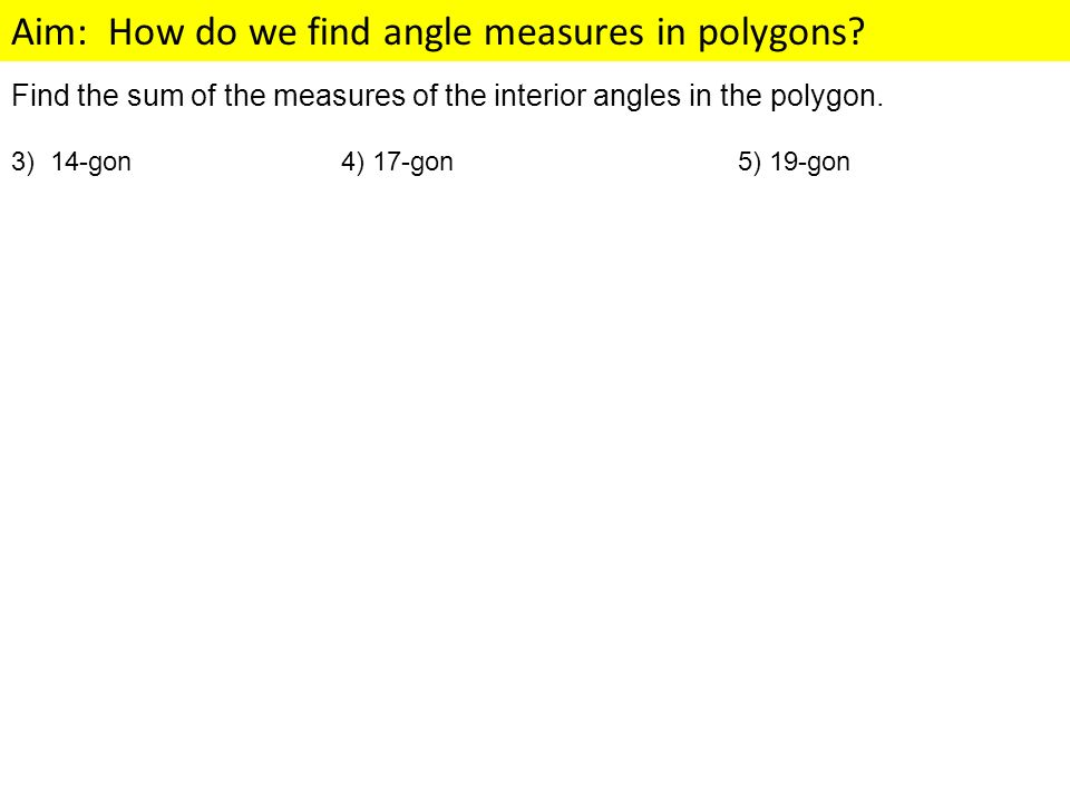 Aim: How do we find angle measures in polygons? Find the sum of the measures of the interior angles in the polygon. 3) 14-gon 4) 17-gon 5) 19-gon