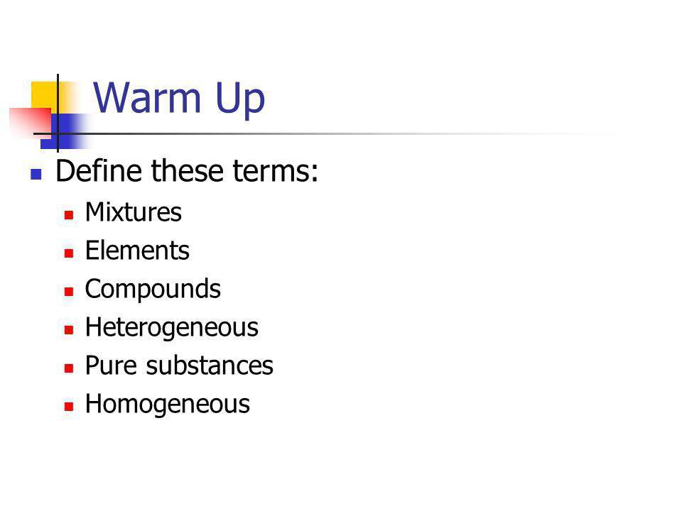 Warm Up Define these terms: Mixtures Elements Compounds Heterogeneous Pure substances Homogeneous