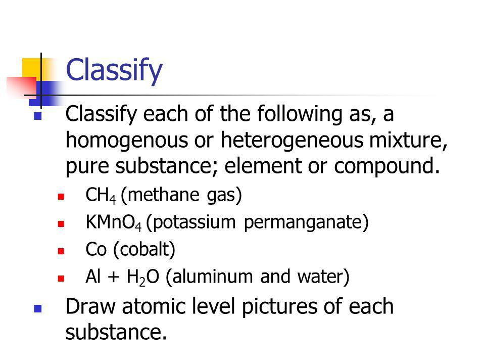 Classify Classify each of the following as, a homogenous or heterogeneous mixture, pure substance; element or compound. CH 4 (methane gas) KMnO 4 (pot