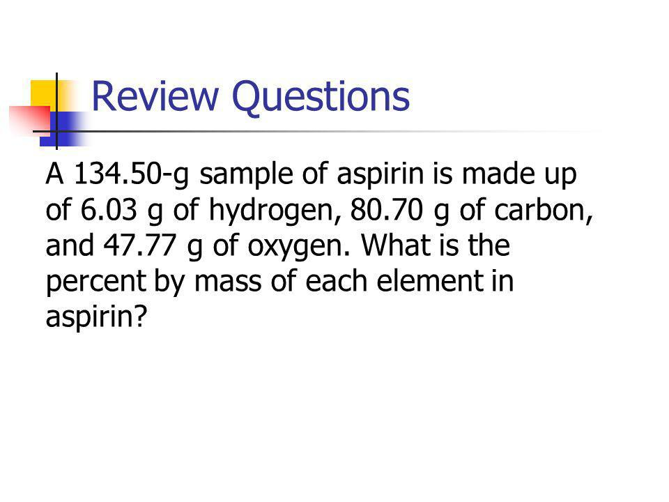 Review Questions A 134.50-g sample of aspirin is made up of 6.03 g of hydrogen, 80.70 g of carbon, and 47.77 g of oxygen. What is the percent by mass