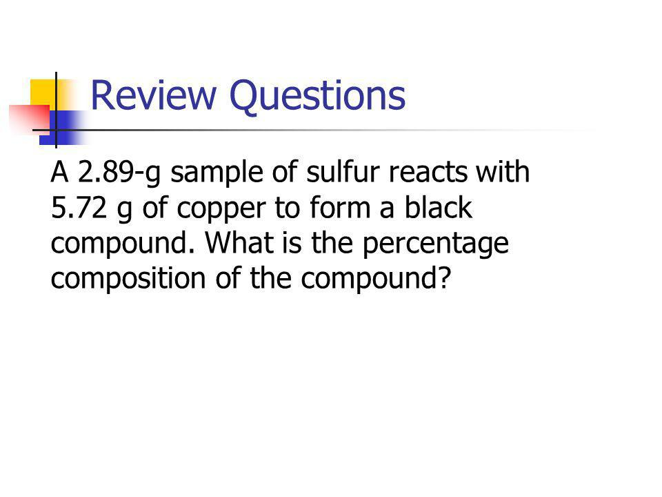 Review Questions A 2.89-g sample of sulfur reacts with 5.72 g of copper to form a black compound. What is the percentage composition of the compound?