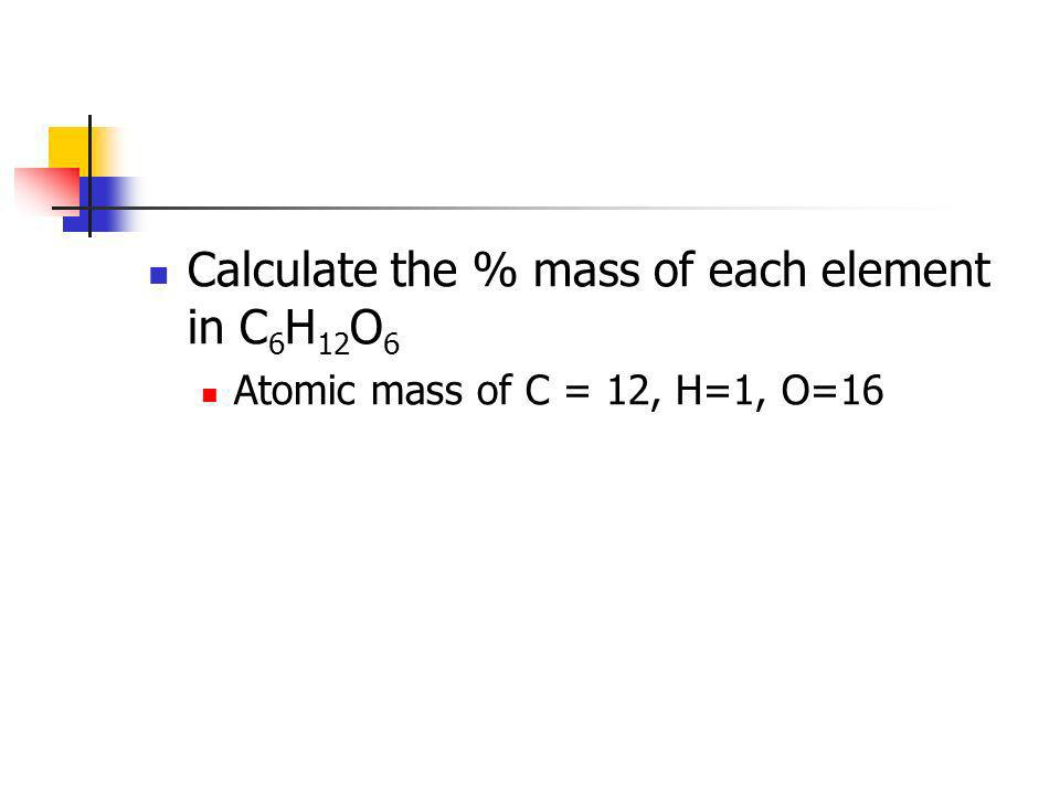 Calculate the % mass of each element in C 6 H 12 O 6 Atomic mass of C = 12, H=1, O=16