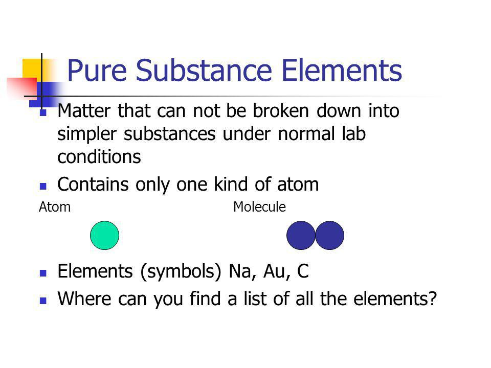 Pure Substance Elements Matter that can not be broken down into simpler substances under normal lab conditions Contains only one kind of atom AtomMole