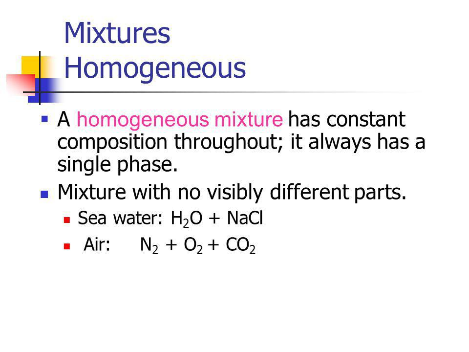 Mixtures Homogeneous A homogeneous mixture has constant composition throughout; it always has a single phase. Mixture with no visibly different parts.