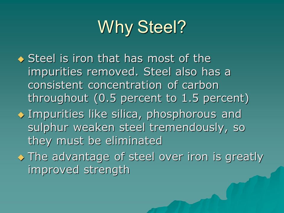 Why Steel? Steel is iron that has most of the impurities removed. Steel also has a consistent concentration of carbon throughout (0.5 percent to 1.5 p
