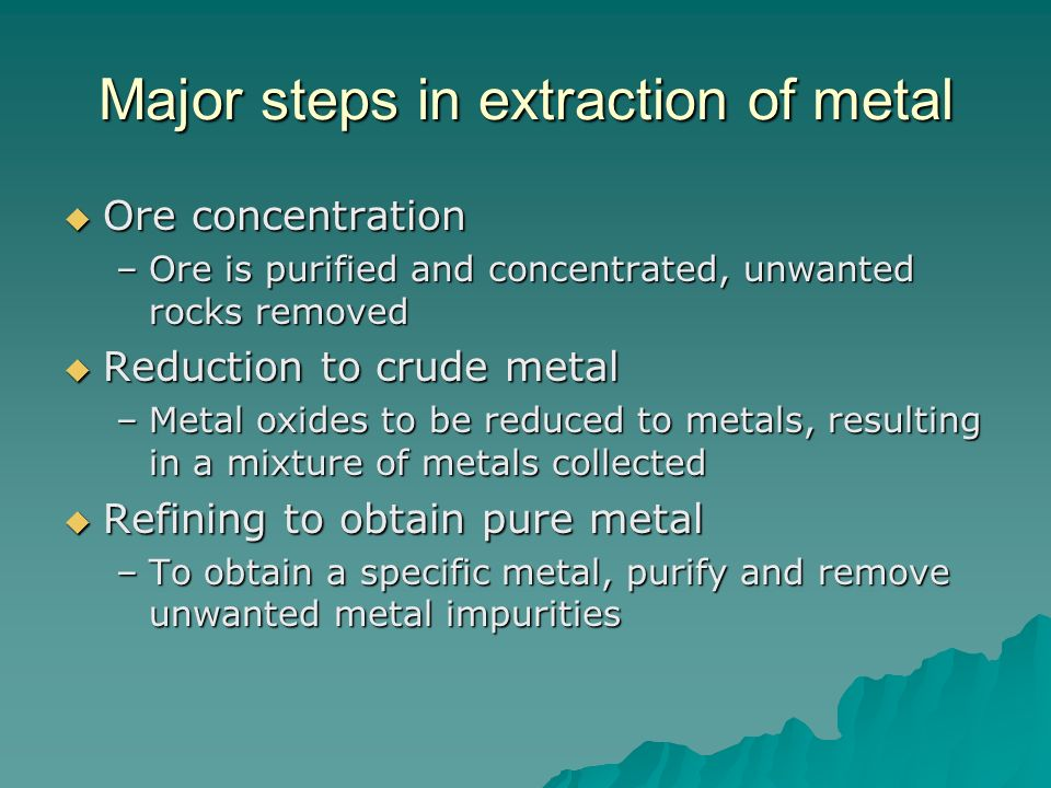 Major steps in extraction of metal Ore concentration Ore concentration –Ore is purified and concentrated, unwanted rocks removed Reduction to crude me