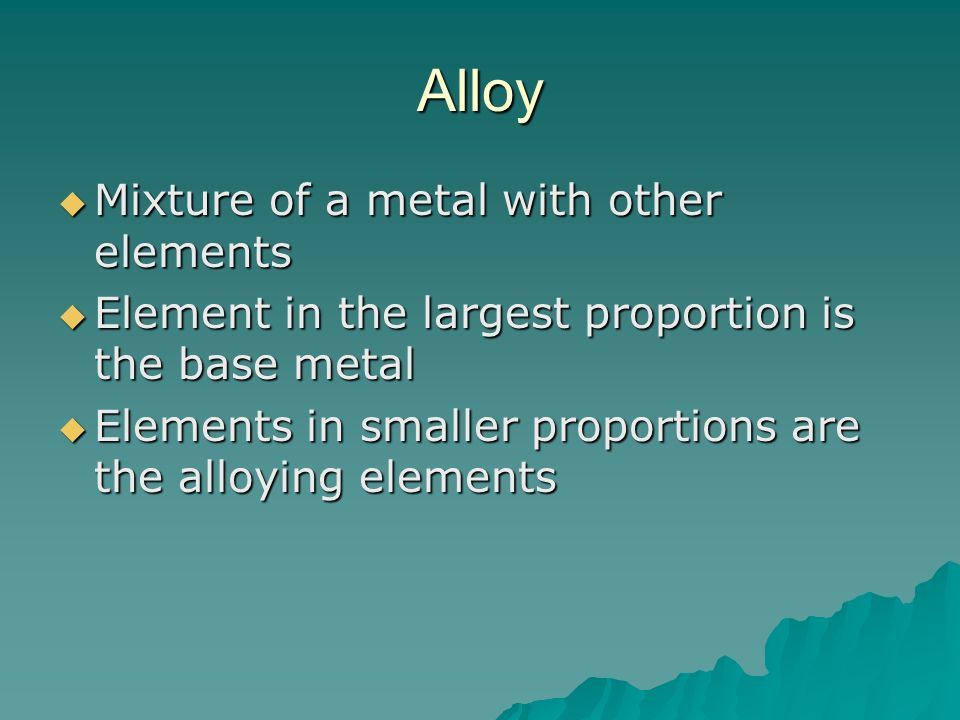 Alloy Mixture of a metal with other elements Mixture of a metal with other elements Element in the largest proportion is the base metal Element in the