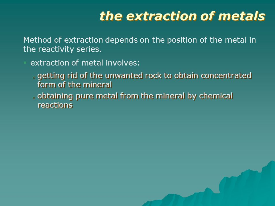 the extraction of metals extraction of metal involves: o getting rid of the unwanted rock to obtain concentrated form of the mineral o obtaining pure