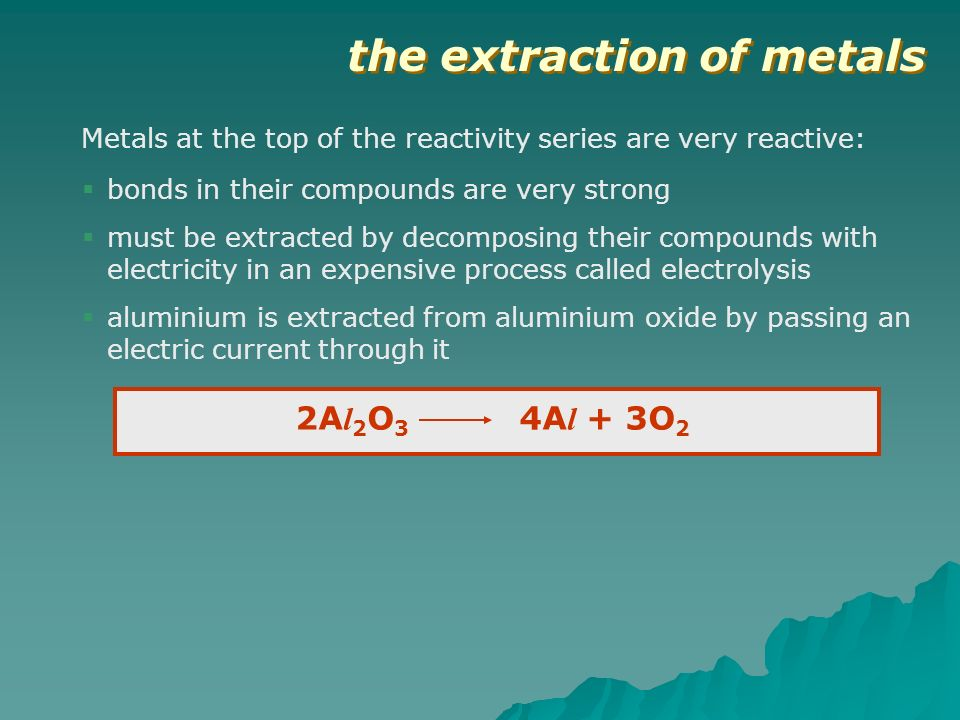 the extraction of metals Metals at the top of the reactivity series are very reactive: bonds in their compounds are very strong must be extracted by d